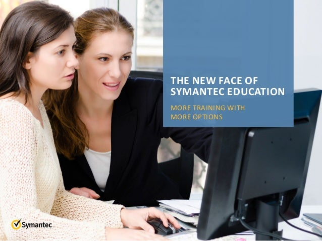 THE NEW FACE OF SYMANTEC EDUCATION MORE TRAINING WITH MORE OPTIONS