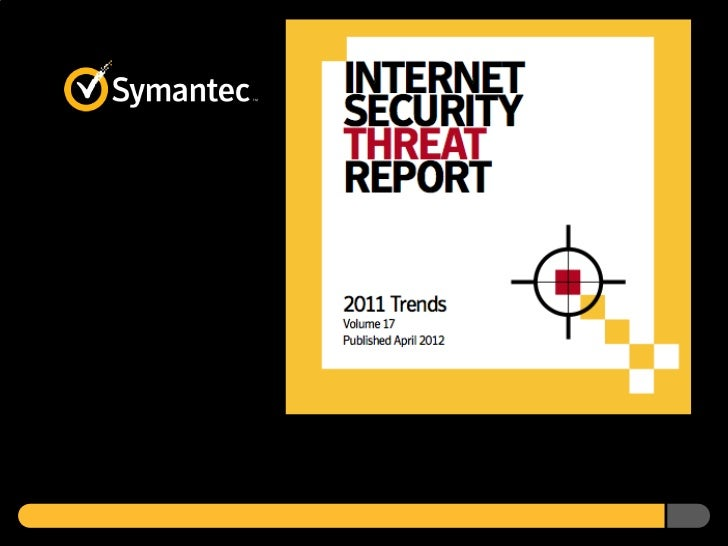 Symantec Internet Security Threat Report 2011 Trends Volume 17 April 2012