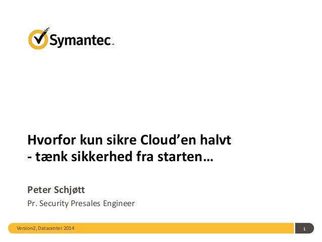 Version2, Datacenter 2014 1 Hvorfor kun sikre Cloud'en halvt - tænk sikkerhed fra starten… Peter Schjøtt Pr. Security Pres...