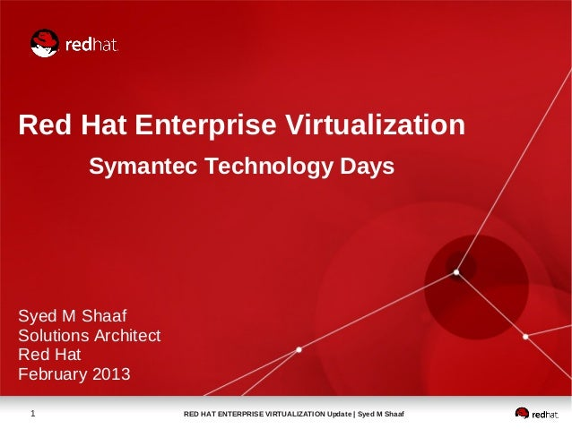 Red Hat Enterprise Virtualization         Symantec Technology DaysSyed M ShaafSolutions ArchitectRed HatFebruary 2013 1   ...