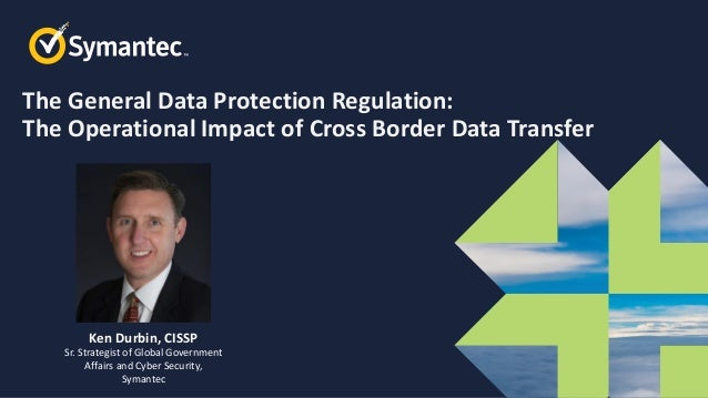 Symantec Webinar Part 5 of 6 GDPR Compliance, the Operational Impact of Cross Border Data Transfer