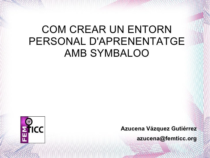 COM CREAR UN ENTORN PERSONAL D'APRENENTATGE AMB SYMBALOO Azucena Vázquez Gutiérrez [email_address]