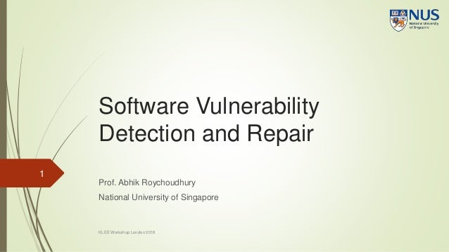 Software Vulnerability Detection and Repair Prof. Abhik Roychoudhury National University of Singapore 1 KLEE Workshop Lond...
