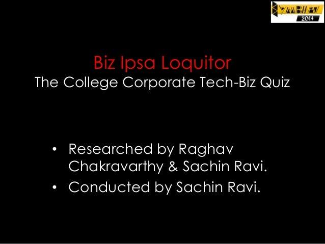 Biz Ipsa Loquitor  The College Corporate Tech-Biz Quiz  • Researched by Raghav Chakravarthy & Sachin Ravi. • Conducted by ...