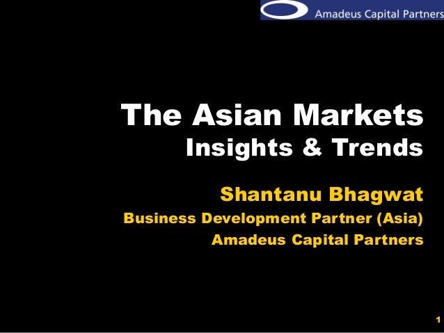 1 The Asian Markets Insights & Trends Shantanu Bhagwat Business Development Partner (Asia) Amadeus Capital Partners