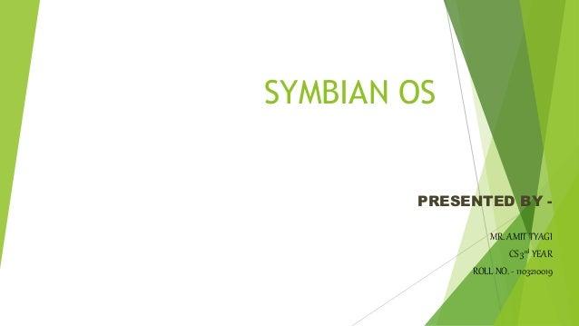 SYMBIAN OS PRESENTED BY - MR. AMIT TYAGI CS 3rd YEAR ROLL NO. - 1103210019