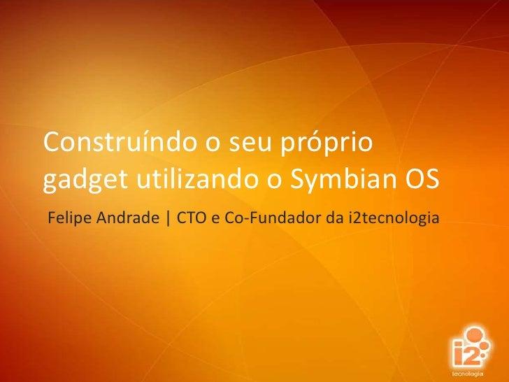 Construíndo o seu próprio gadget utilizando o Symbian OS<br />Felipe Andrade | CTO e Co-Fundador da i2tecnologia<br />