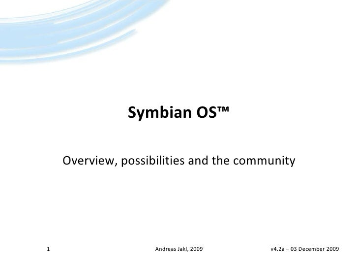 Symbian OS™<br />Overview, possibilities and the community<br />1<br />Andreas Jakl, 2009<br />v4.2a – 23 April 2009<br />