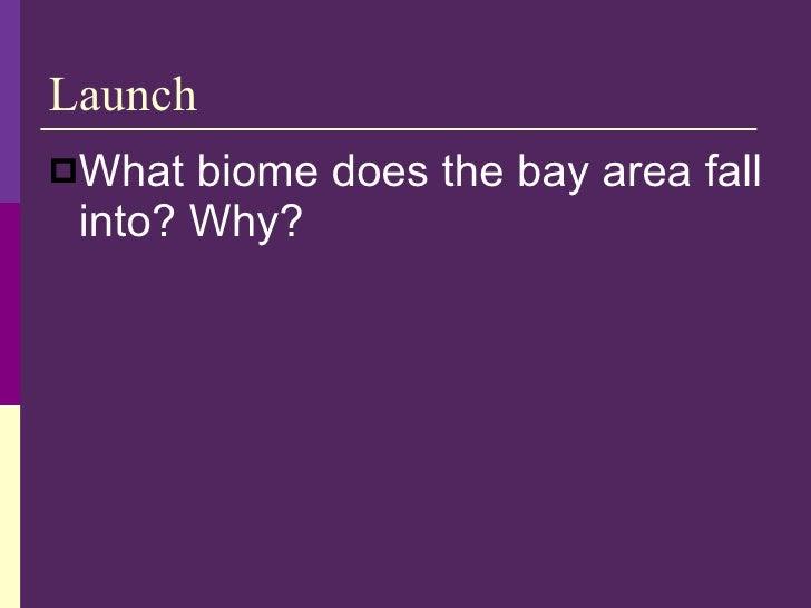 Launch <ul><li>What biome does the bay area fall into? Why? </li></ul>