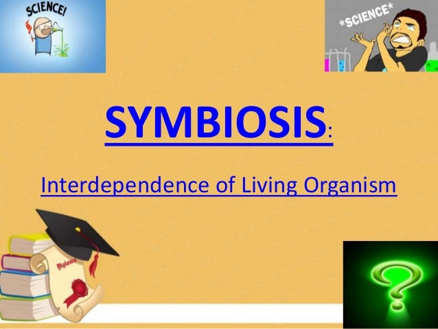 SYMBIOSIS: Interdependence of Living Organism