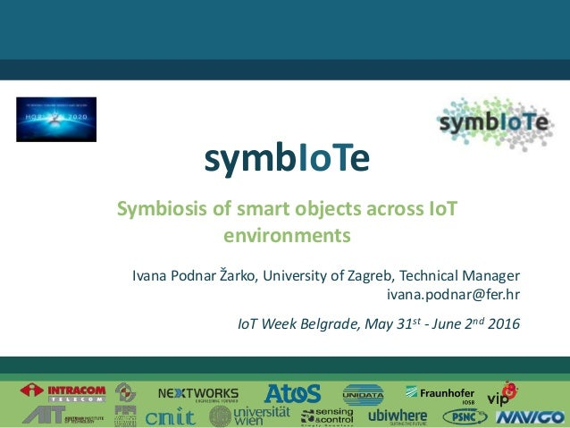 Twitter: @symbiote_h2020 © 2016 – The symbIoTe ConsortiumIvana Podnar Žarko Symbiosis of smart objects across IoT environm...