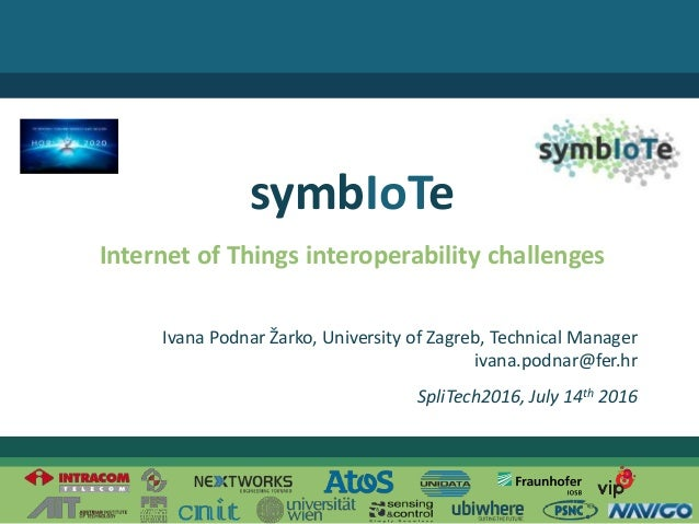 © 2016 – The symbIoTe ConsortiumIvana Podnar Žarko Internet of Things interoperability challenges symbIoTe Ivana Podnar Ža...