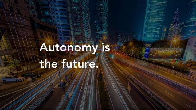 Autonomy is the future.