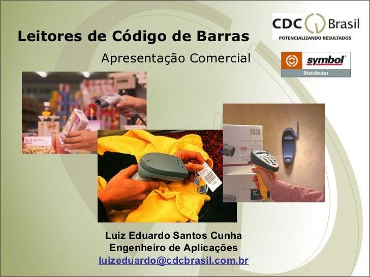 Leitores de Código de Barras Apresentação Comercial Luiz Eduardo Santos Cunha Engenheiro de Aplicações [email_address]