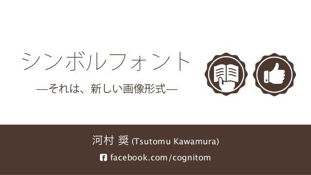  河村 奨 (Tsutomu Kawamura)  facebook.com/cognitom シンボルフォント ̶それは、新しい画像形式̶