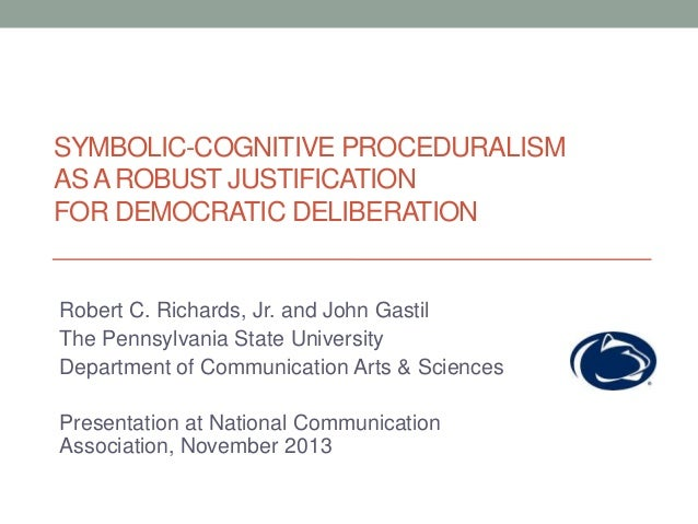 SYMBOLIC-COGNITIVE PROCEDURALISM AS A ROBUST JUSTIFICATION FOR DEMOCRATIC DELIBERATION  Robert C. Richards, Jr. and John G...