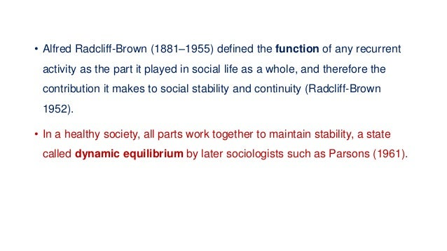 • Alfred Radcliff-Brown (1881–1955) defined the function of any recurrent activity as the part it played in social life as...