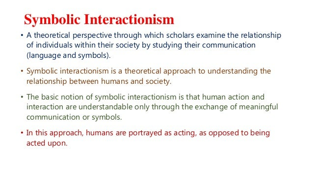 Symbolic Interactionism • A theoretical perspective through which scholars examine the relationship of individuals within ...