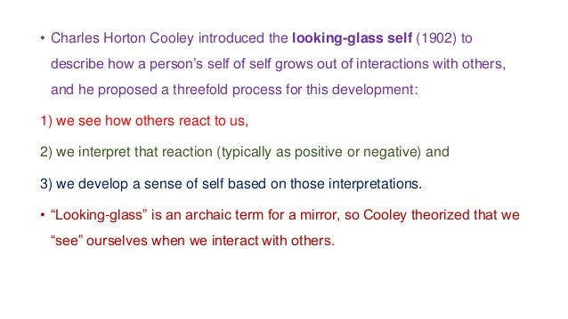 • Charles Horton Cooley introduced the looking-glass self (1902) to describe how a person's self of self grows out of inte...