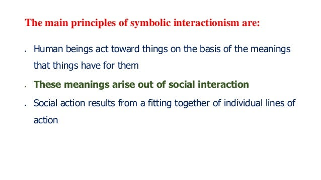 The main principles of symbolic interactionism are:  Human beings act toward things on the basis of the meanings that thi...
