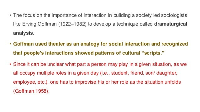 • The focus on the importance of interaction in building a society led sociologists like Erving Goffman (1922–1982) to dev...
