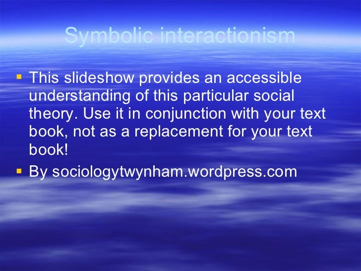 symbolic interactionsim - symbolic interactionism on the surface, sociology is the study of society and human behavior yet looking deeper, it is the study of humans in groups and how they .