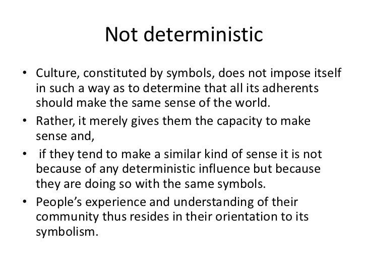 Not deterministic• Culture, constituted by symbols, does not impose itself  in such a way as to determine that all its adh...