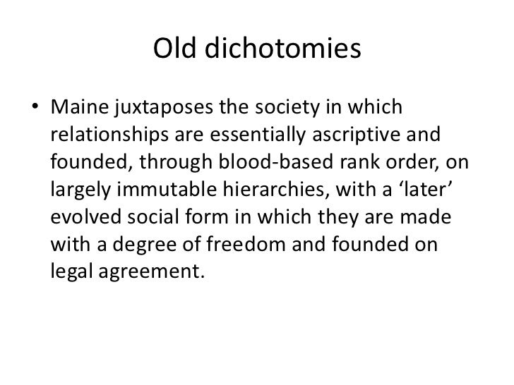 Old dichotomies• Maine juxtaposes the society in which  relationships are essentially ascriptive and  founded, through blo...