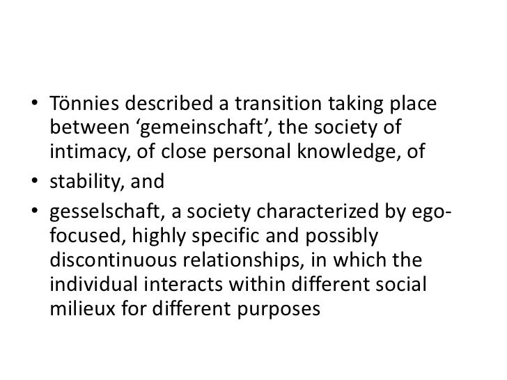 • Tönnies described a transition taking place  between 'gemeinschaft', the society of  intimacy, of close personal knowled...