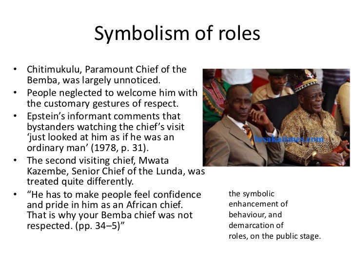 Symbolism of roles• Chitimukulu, Paramount Chief of the  Bemba, was largely unnoticed.• People neglected to welcome him wi...