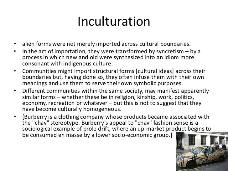 Inculturation• alien forms were not merely imported across cultural boundaries.• In the act of importation, they were tran...
