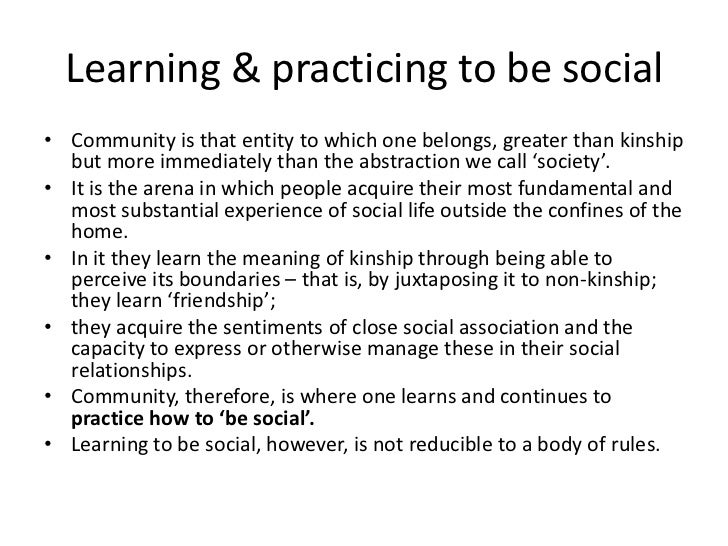 Learning & practicing to be social• Community is that entity to which one belongs, greater than kinship  but more immediat...