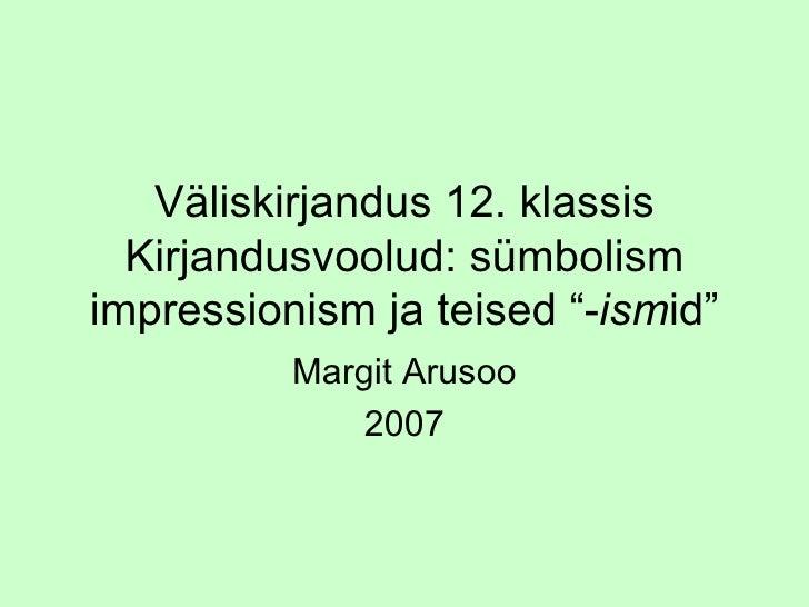 """Väliskirjandus 12. klassis Kirjandusvoolud: sümbolism impressionism ja teised """" - ism id"""" Margit Arusoo 2007"""