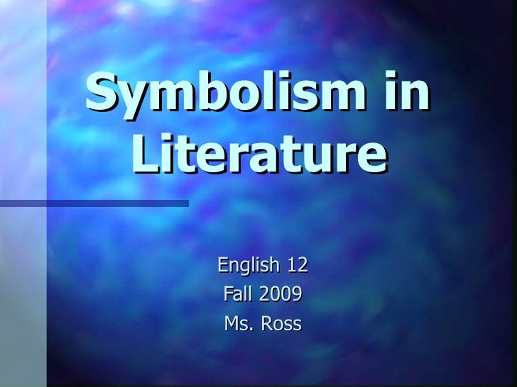 Symbolism in Literature English 12 Fall 2009 Ms. Ross