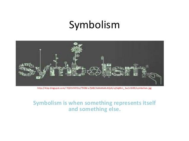 Symbolism http://4.bp.blogspot.com/-TQDtVHiY3Jc/T93M-a7jABI/AAAAAAAAQLA/ojtSqMcL_1w/s1600/symbolism.jpgSymbolism is when s...