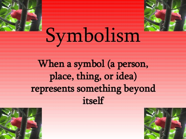 Symbolism When a symbol (a person, place, thing, or idea) represents something beyond itself