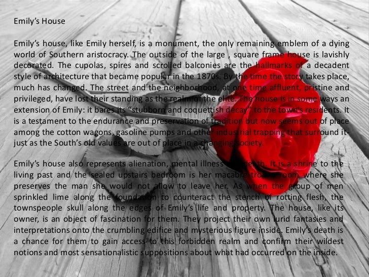 "reader response to a rose for emily ""a rose for emily"" by william faulkner reader response characterization emily grierson- enigmatic, seclusive, outsider, stoic, emotionless, murderous, anachronistic, unable to change in the new south/ emily in many ways longed to live an independent life and have a loving relationship with a man."