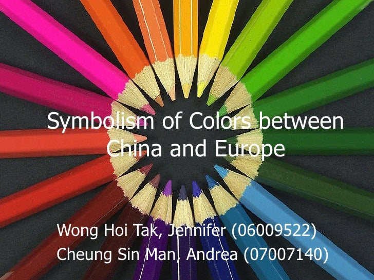Symbolism of Colors between China and Europe Wong Hoi Tak, Jennifer (06009522) Cheung Sin Man, Andrea (07007140)