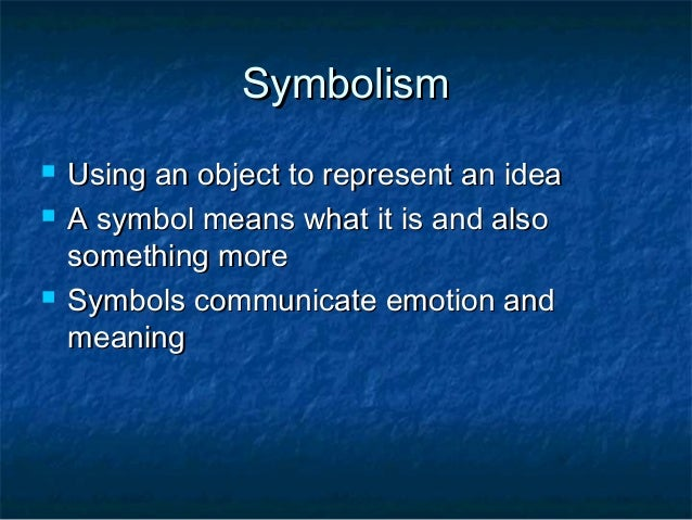 Symbolism   Using an object to represent an idea   A symbol means what it is and also    something more   Symbols commu...