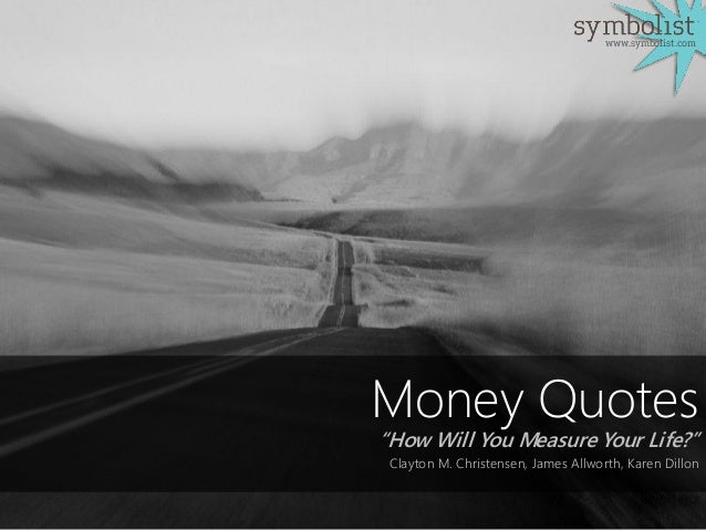 "Money Quotes ""How Will You Measure Your Life?"" Clayton M. Christensen, James Allworth, Karen Dillon www.symbolist.com"