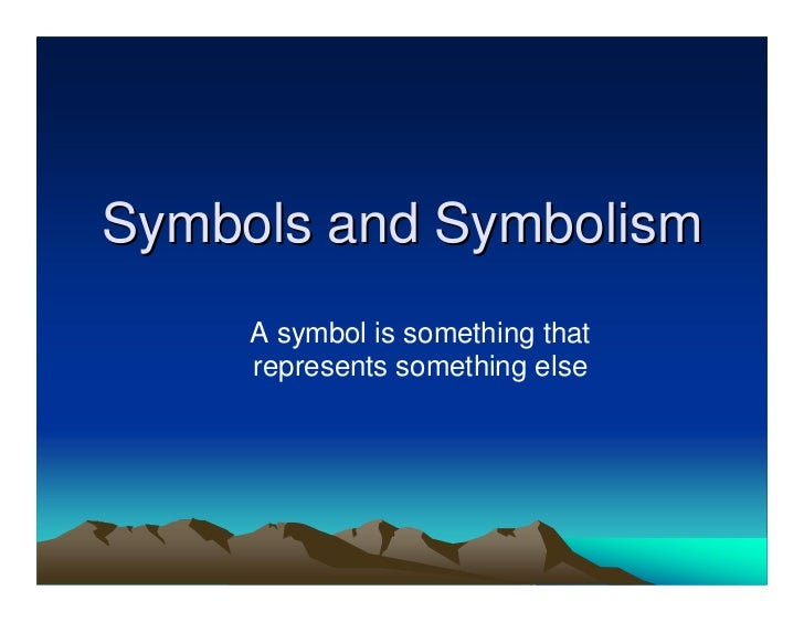 Symbols and Symbolism     A symbol is something that     represents something else