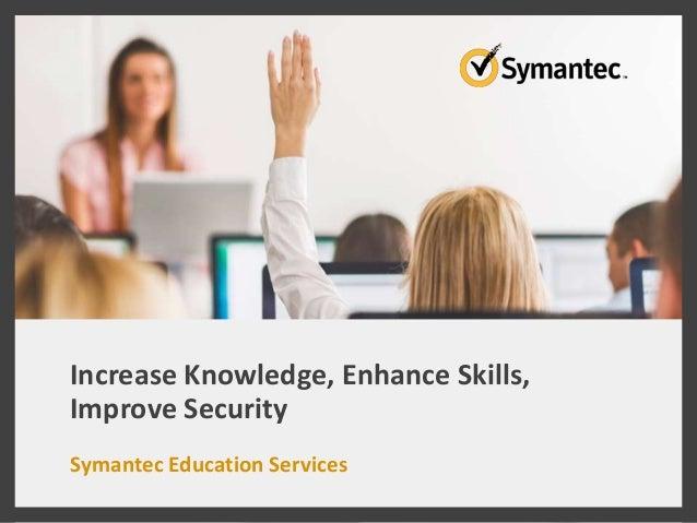 Increase Knowledge, Enhance Skills, Improve Security Symantec Education Services