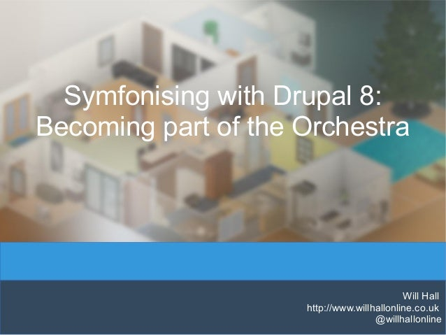 Symfonising with Drupal 8: Becoming part of the Orchestra Will Hall http://www.willhallonline.co.uk @willhallonline