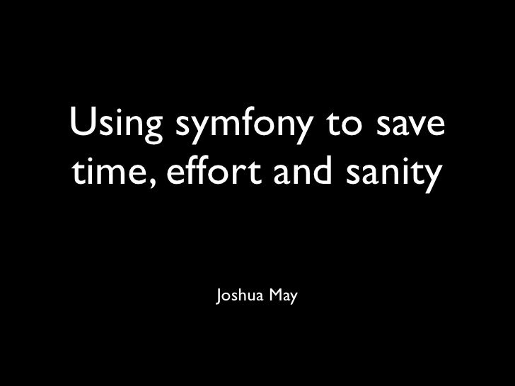 Using symfony to save time, effort and sanity           Joshua May
