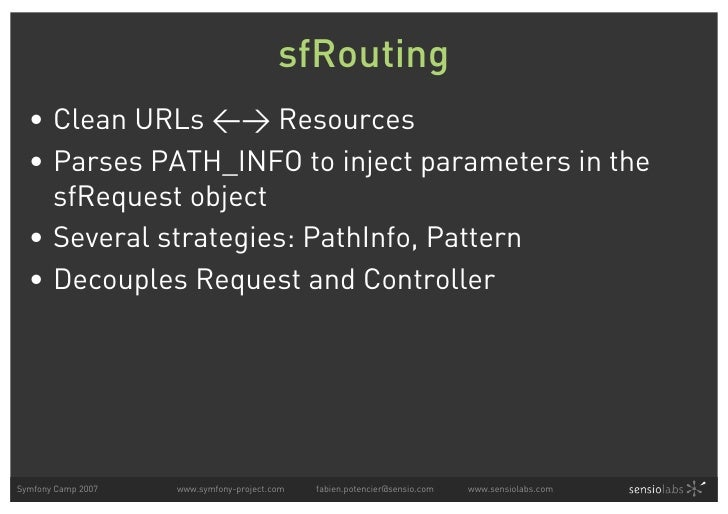 sfRouting   • Clean URLs <> Resources   • Parses PATH_INFO to inject parameters in the     sfRequest object   • Several st...