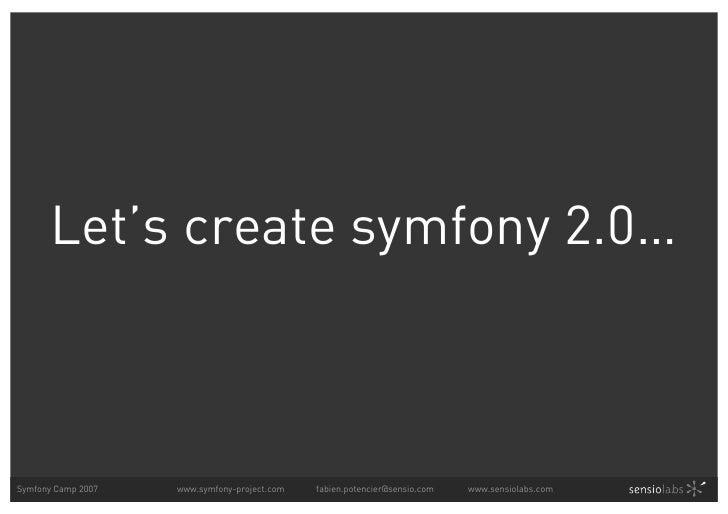 Let's create symfony 2.0…    Symfony Camp 2007   www.symfony-project.com   fabien.potencier@sensio.com   www.sensiolabs.com