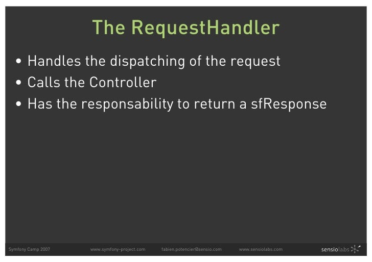 The RequestHandler   • Handles the dispatching of the request   • Calls the Controller   • Has the responsability to retur...