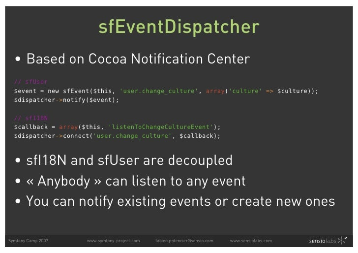 sfEventDispatcher   • Based on Cocoa Notification Center   // sfUser   $event = new sfEvent($this, 'user.change_culture', ...