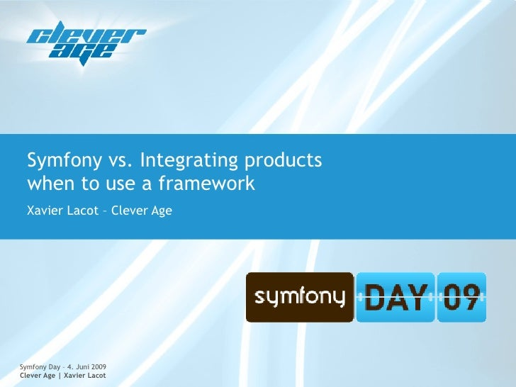 Symfony vs. Integrating products   when to use a framework   Xavier Lacot – Clever Age     Symfony Day – 4. Juni 2009 Clev...