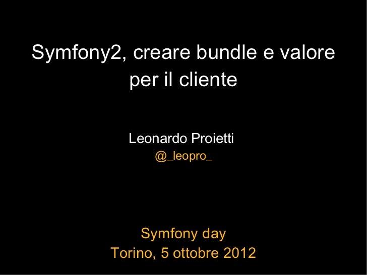 Symfony2, creare bundle e valore         per il cliente          Leonardo Proietti              @_leopro_             Symf...